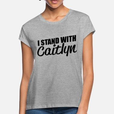 Caitlyn I stand with caitlyn / I stand with Caitlyn - Women's Loose Fit T-Shirt