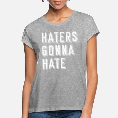 Haters Gonna Hate Haters gonna hate - Women's Loose Fit T-Shirt