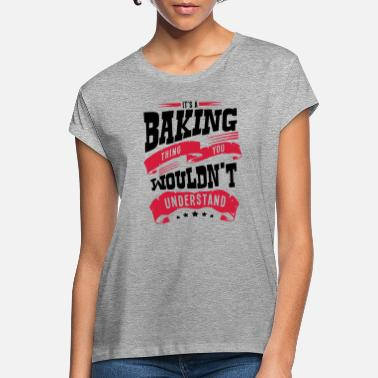 Baking its a baking thing you wouldnt understan - Women's Loose Fit T-Shirt