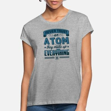 Atom Never Trust An Atom They Make Up Everything Gift - Women's Loose Fit T-Shirt