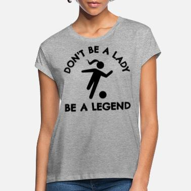 Coach Football: Don't be a lady be a legend. - Women's Loose Fit T-Shirt