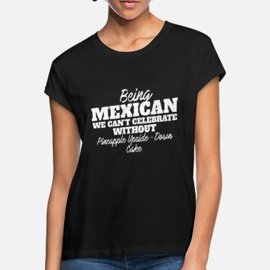 Pineapple Being Mexican we can't celebrate without Pineapple Upside Down Cake National Pride Desserts for - Women's Loose Fit T-Shirt