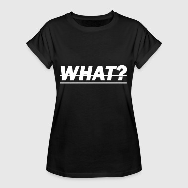 what - what? - Women's Oversize T-Shirt