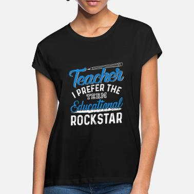 Term Of Endearment Teacher I Prefer the Term Educational Rock Star - Women's Loose Fit T-Shirt