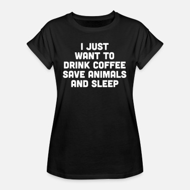 Just Drink Coffee Funny Quote - Vrouwen oversize T-shirt