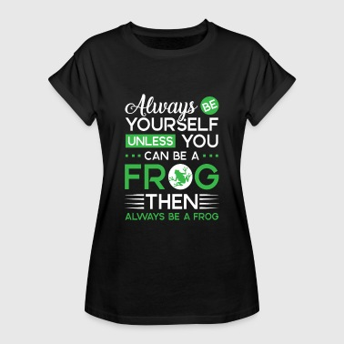 Always be yourself unless you can be a Frog - Vrouwen oversize T-shirt