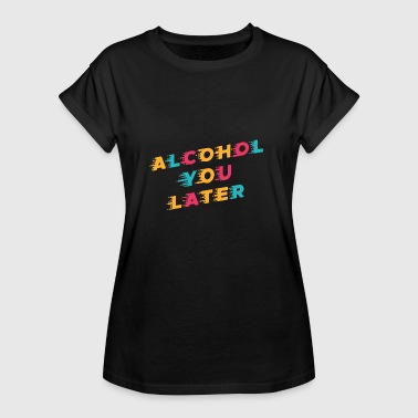 Lustiges Trinken Wortspiel Alcohol You Later - Frauen Oversize T-Shirt