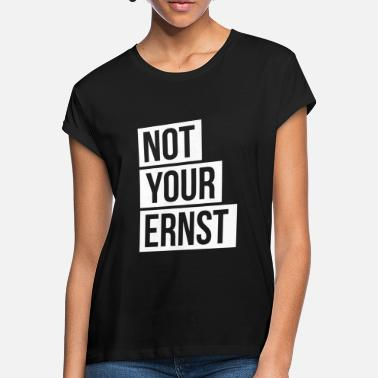 Ernst Not your Ernst Nicht dein Ernst - Frauen Oversize T-Shirt