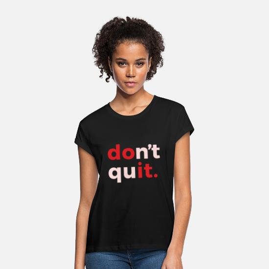 Do It T-Shirts - dont quit - Women's Loose Fit T-Shirt black