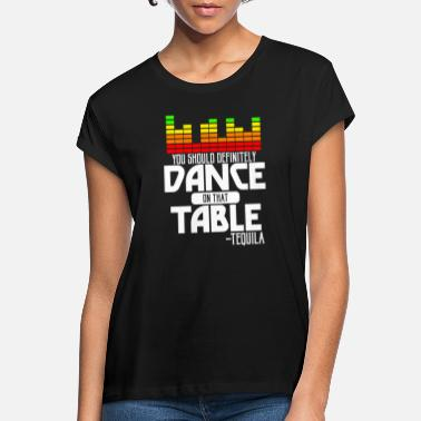 You should definitely dance on that table's tequila - Women's Loose Fit T-Shirt
