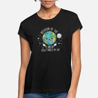 Rotation The Rotation Of The Earth Really Makes My Day - Frauen Oversize T-Shirt