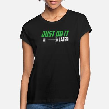 Later Just Do It Later | Barbell | Weight Lifting Workout - Women's Loose Fit T-Shirt