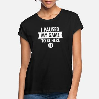 I Paused My Game To Be Here - Women's Loose Fit T-Shirt