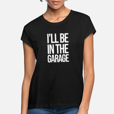 I'll Be in The Garage Funny Dad Joke Grandpa Auto - Vrouwen oversized T-Shirt