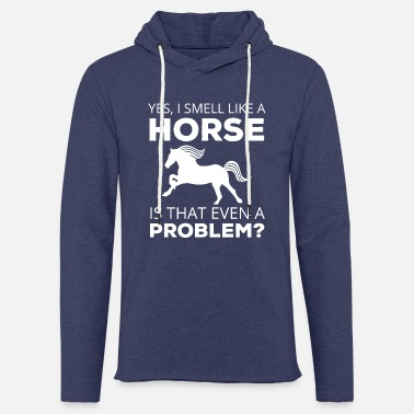 Horse Racing Horse / Farmhouse: Yes, I Smell Like A Horse. is - Light Unisex Sweatshirt Hoodie