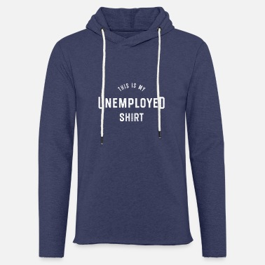 Unemployed This is my unemployed shirt Unemployed - Light Unisex Sweatshirt Hoodie