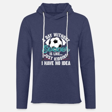 Soccer A Day Without Soccer Is Like Just Kidding - Unisex Sweatshirt Hoodie