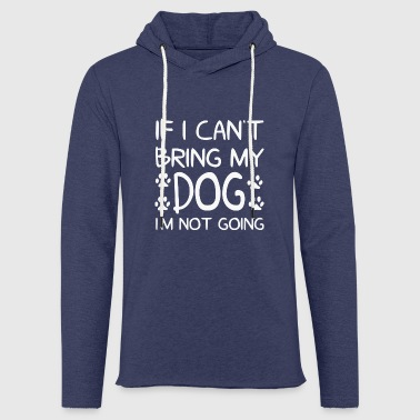 Dog Design - If I cant bring my dog im not going - Light Unisex Sweatshirt Hoodie