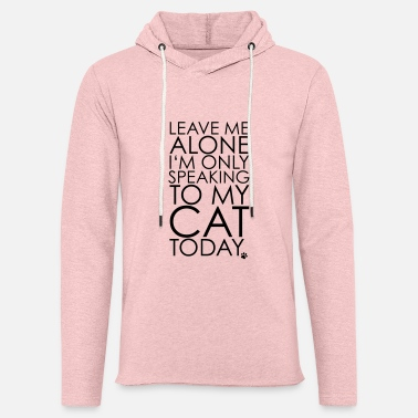 Cat Leave me Alone, I'm only speaking to my cat today. - Unisex Sweatshirt Hoodie