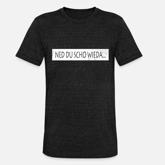 Love T-Shirts - Ned Du scho wieda I Austria Bavaria dialect - Unisex Tri-Blend T-Shirt heather black