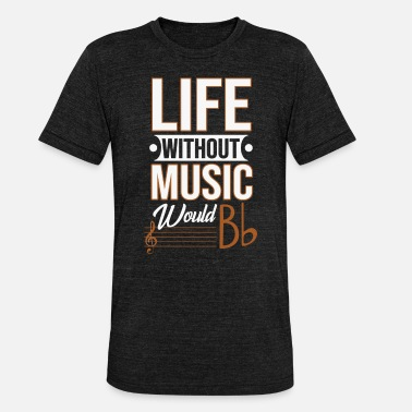 Without Life without music would be Bb - Unisex Tri-Blend T-Shirt