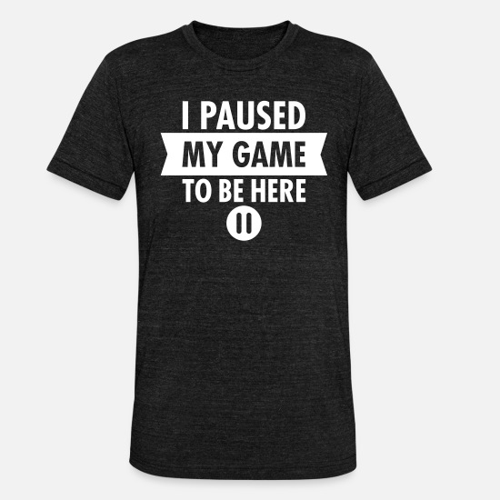 Nerd T-Shirts - I Paused My Game To Be Here - Unisex Tri-Blend T-Shirt heather black