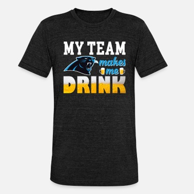 Carolina Panthers My Team Makes Me Drink Carolina Panthers Football - Unisex Tri-Blend T-Shirt