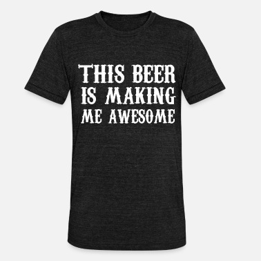 Pregaming This beer is making me awesome - Unisex Tri-Blend T-Shirt by Bella & Canvas