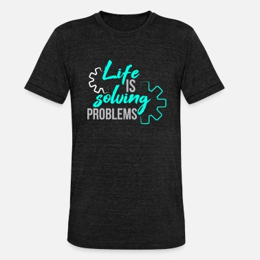 New Life is solving problem engineer gift idea - Unisex Tri-Blend T-Shirt