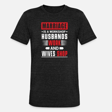 Pay Marriage is a workshop husbands works wives shop - Unisex Tri-Blend T-Shirt