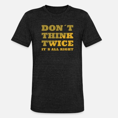 Dylan Do not think twice - Unisex Tri-Blend T-Shirt