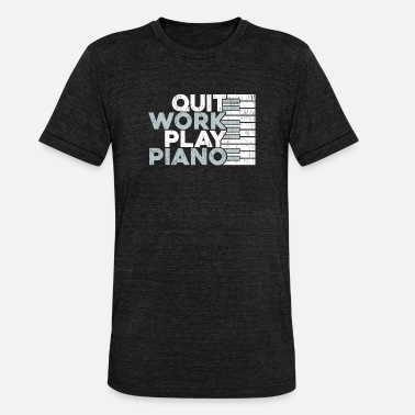 Quit Quit Work Play Piano Gift Piano Idea - Unisex Tri-Blend T-Shirt