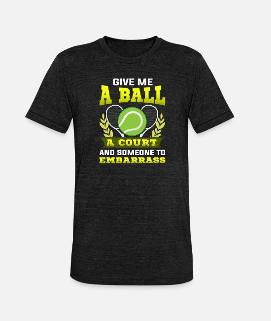 Tennis T-Shirts - Give Me a Ball, A Court, and Someone To Embarrass - Unisex Tri-Blend T-Shirt heather black