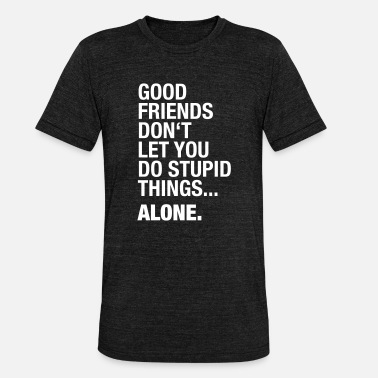 Beste Freunde Good Friends don't let you do stupid things. Alone - Unisex T-Shirt meliert