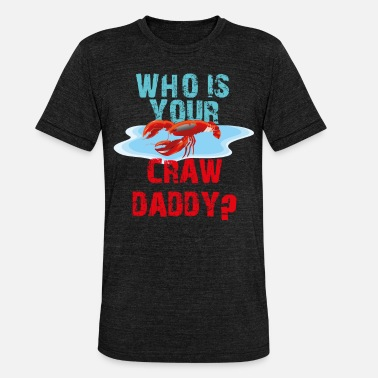 Whos Your Daddy who is your craw daddy - Unisex Tri-Blend T-Shirt