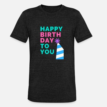 Happy Birthday To You happy Birthday to you - Unisex Tri-Blend T-Shirt by Bella & Canvas