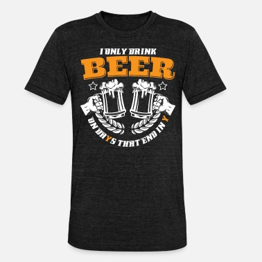 End DRINK ON DAYS THAT END IN Y - BEER SHIRT | GIFT - Unisex Tri-Blend T-Shirt