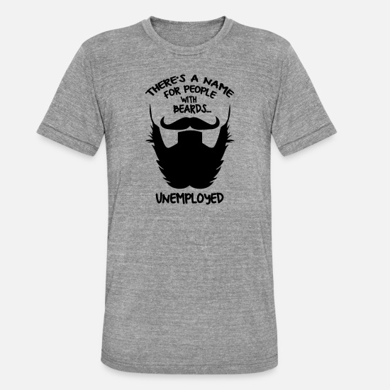 With T-Shirts - beard unemployed - Unisex Tri-Blend T-Shirt heather grey