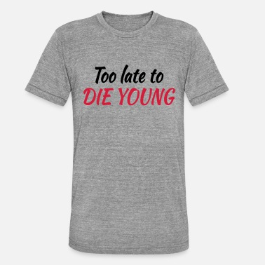 Late Too late to die young - Unisex triblend T-skjorte
