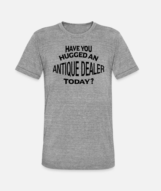 Today T-Shirts - have you hugged an antique dealer today - Unisex Tri-Blend T-Shirt heather grey