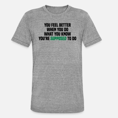You feel better when you do what you should do - Unisex Tri-Blend T-Shirt