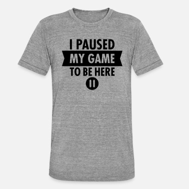I Paused My Game To Be Here - Unisex Tri-Blend T-Shirt