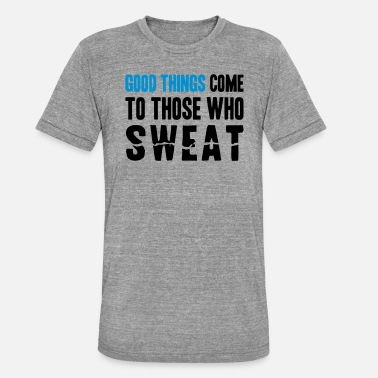 Good Things Come to Those Who Sweat - Unisex T-Shirt meliert