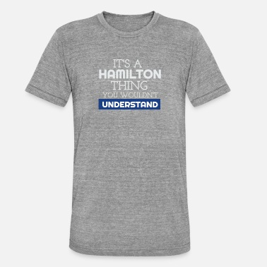 Understand It's a Hamilton Thing, You Wouldn't Understand - Unisex Tri-Blend T-Shirt by Bella & Canvas