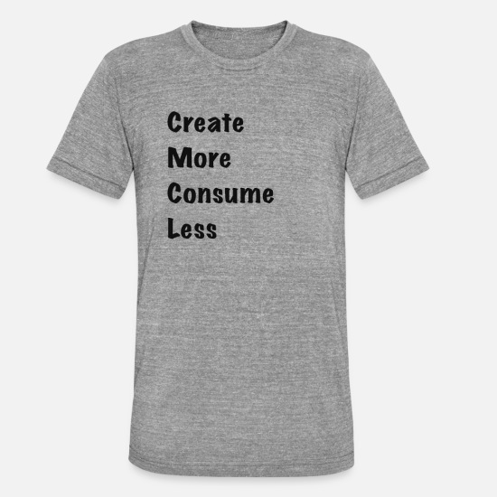 Consume T-Shirts - create more than you consume minimalism quote - Unisex T-Shirt meliert Grau meliert