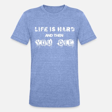 Die Life is hard and then you die - Unisex Tri-Blend T-Shirt by Bella & Canvas