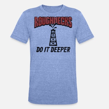 Roughneck Roughnecks Do It Deeper Gift - Unisex Tri-Blend T-Shirt