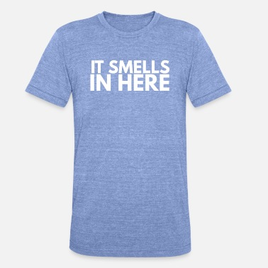 Smell it smells in here - Unisex Tri-Blend T-Shirt