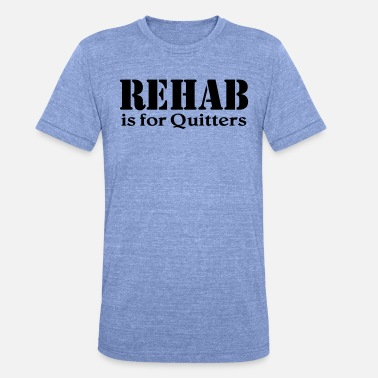 Rehab Rehab is for Quitters - Unisex triblend T-shirt