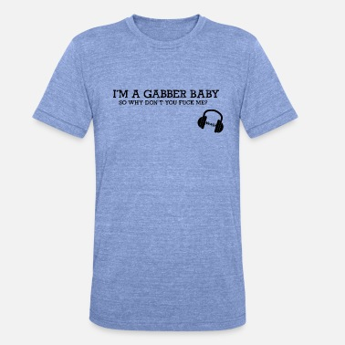 Gabber Wear I'm a GABBER baby so why don't you F*CK me - Unisex Tri-Blend T-Shirt von Bella + Canvas